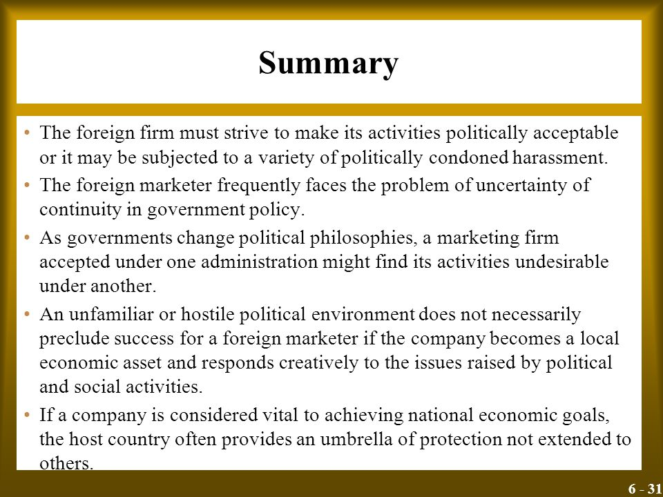 6 - 31 Summary The foreign firm must strive to make its activities politically acceptable or it may be subjected to a variety of politically condoned