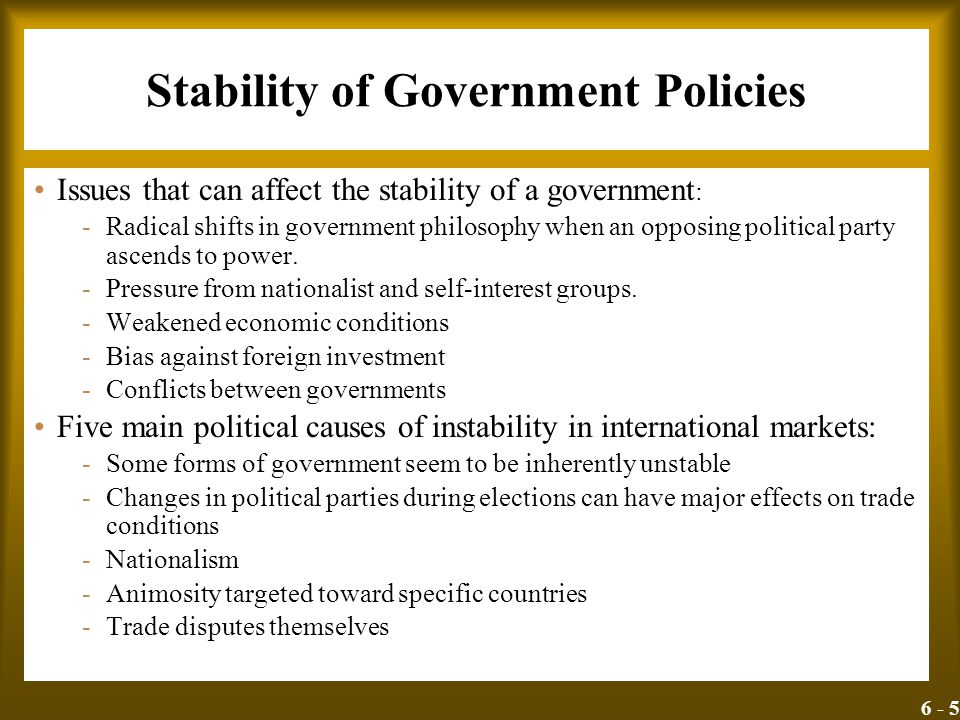 6 - 5 Stability of Government Policies Issues that can affect the stability of a government : -Radical shifts in government philosophy when an opposin
