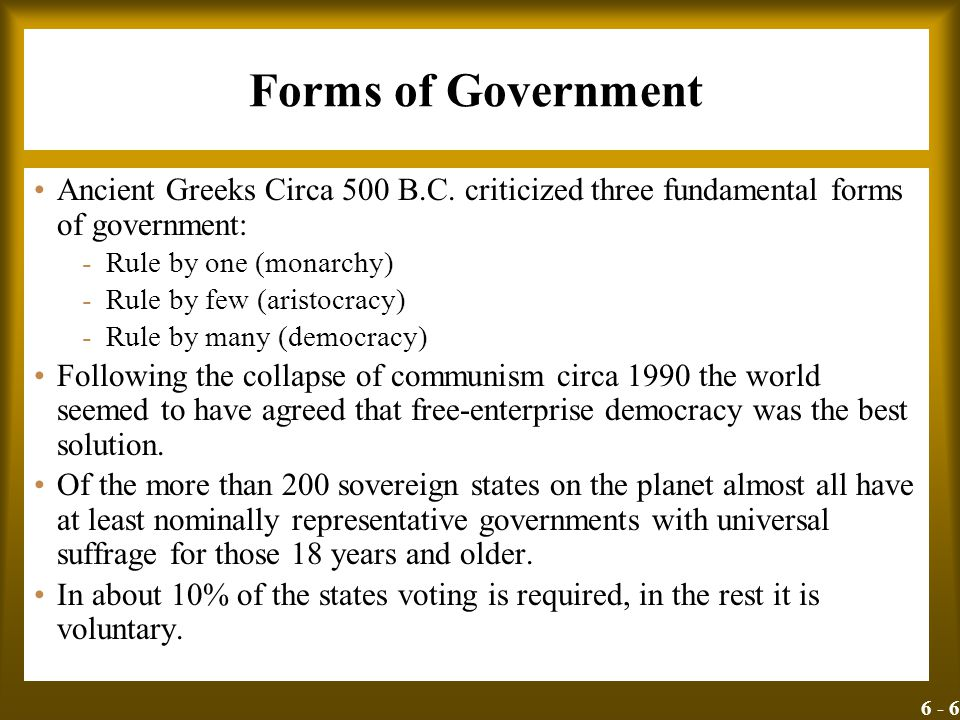 6 - 6 Forms of Government Ancient Greeks Circa 500 B.C. criticized three fundamental forms of government: -Rule by one (monarchy) -Rule by few (aristo