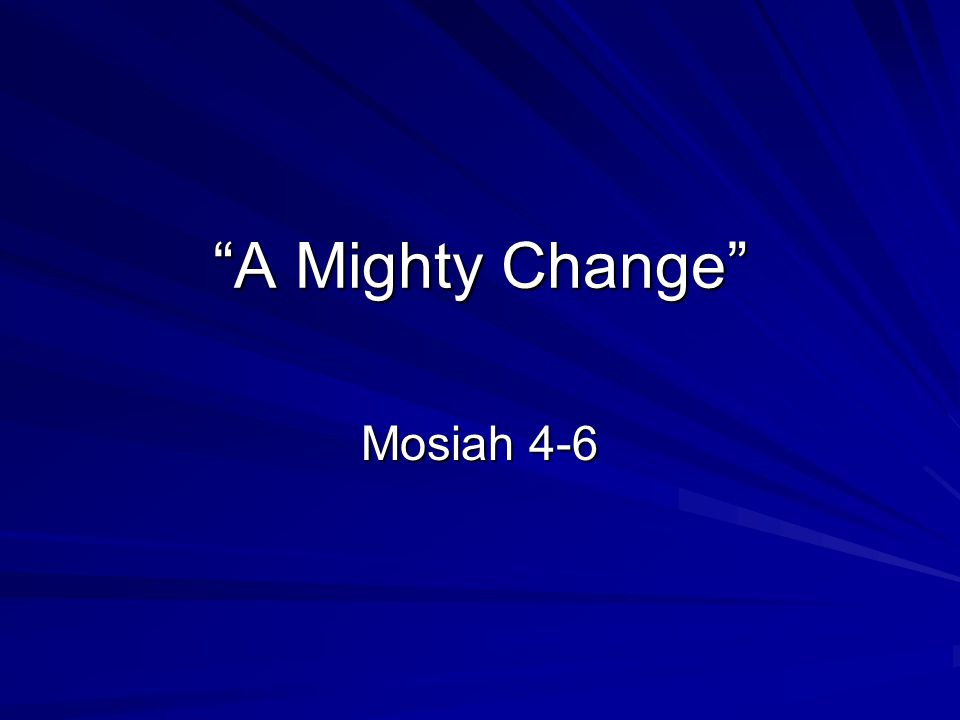 A Mighty Change Mosiah 4-6