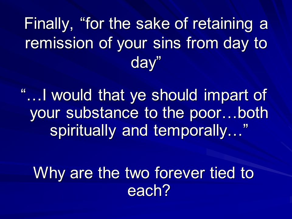 Finally, for the sake of retaining a remission of your sins from day to day …I would that ye should impart of your substance to the poor…both spiritually and temporally… Why are the two forever tied to each