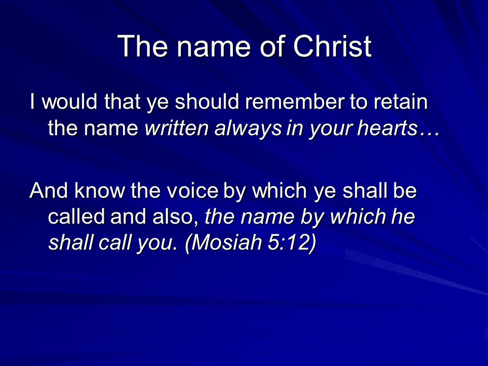 The name of Christ I would that ye should remember to retain the name written always in your hearts… And know the voice by which ye shall be called and also, the name by which he shall call you.