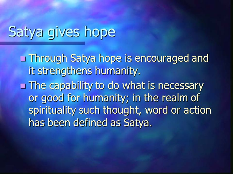 Satya gives hope Through Satya hope is encouraged and it strengthens humanity.