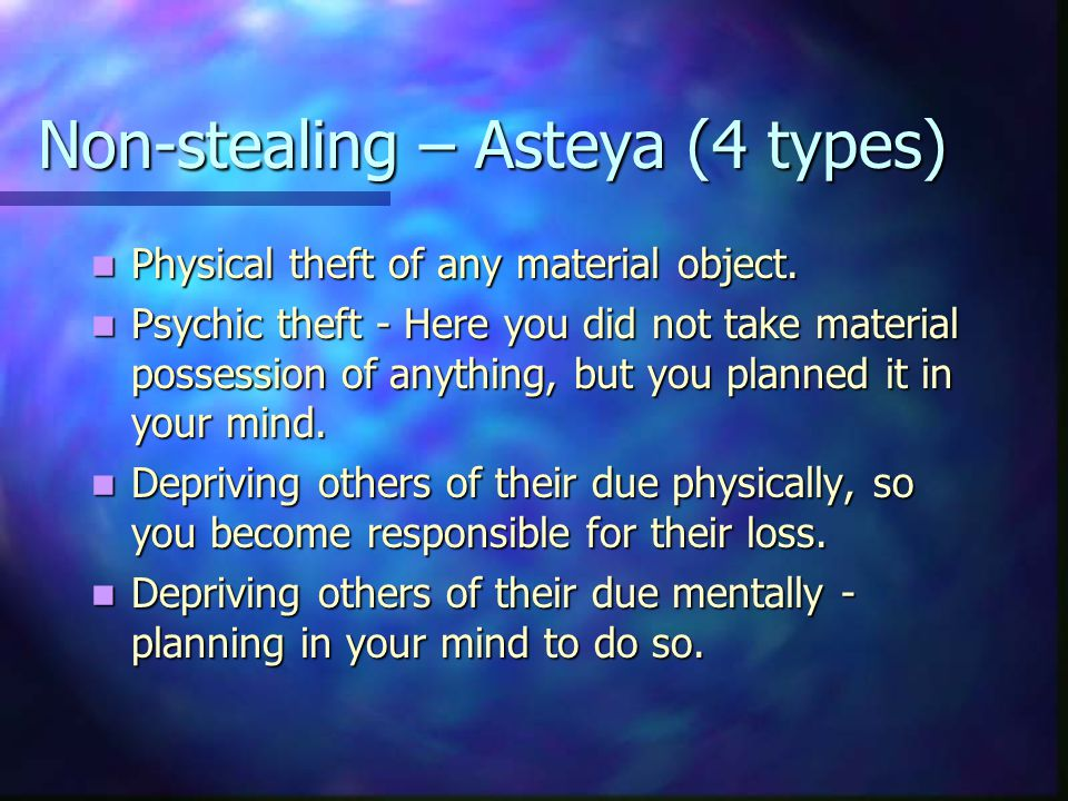 Non-stealing – Asteya (4 types) Physical theft of any material object.
