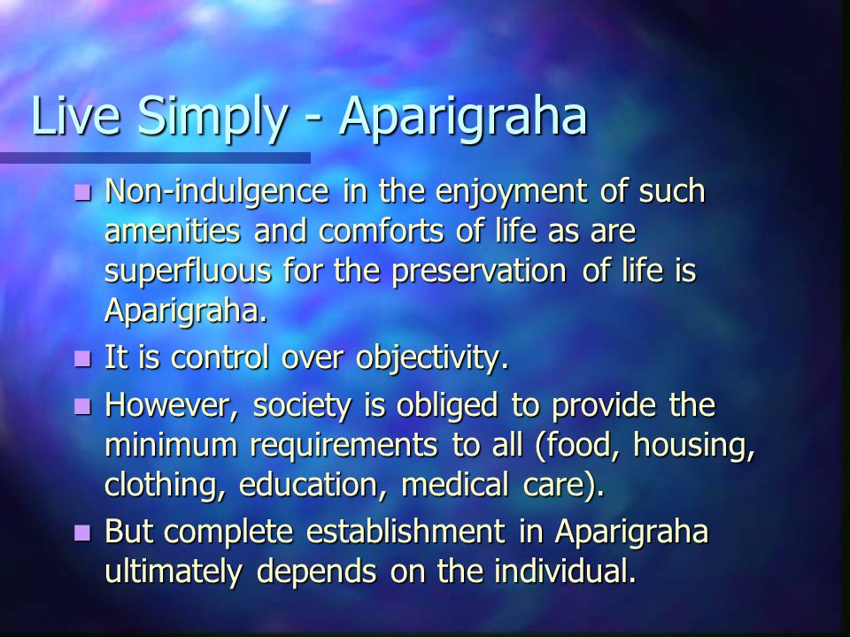 Live Simply - Aparigraha Non-indulgence in the enjoyment of such amenities and comforts of life as are superfluous for the preservation of life is Aparigraha.