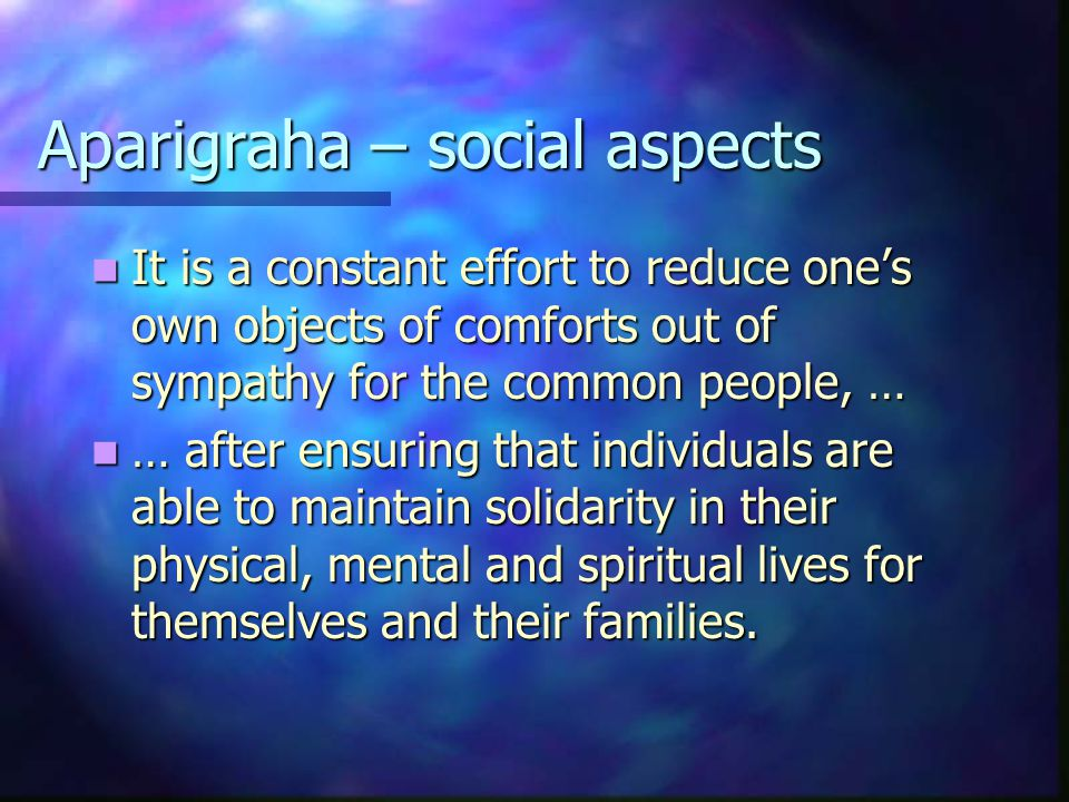 Aparigraha – social aspects It is a constant effort to reduce one's own objects of comforts out of sympathy for the common people, … It is a constant effort to reduce one's own objects of comforts out of sympathy for the common people, … … after ensuring that individuals are able to maintain solidarity in their physical, mental and spiritual lives for themselves and their families.
