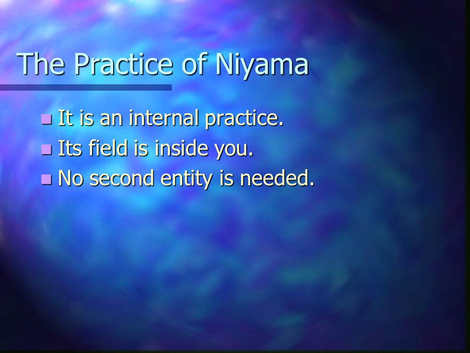 The Practice of Niyama It is an internal practice.