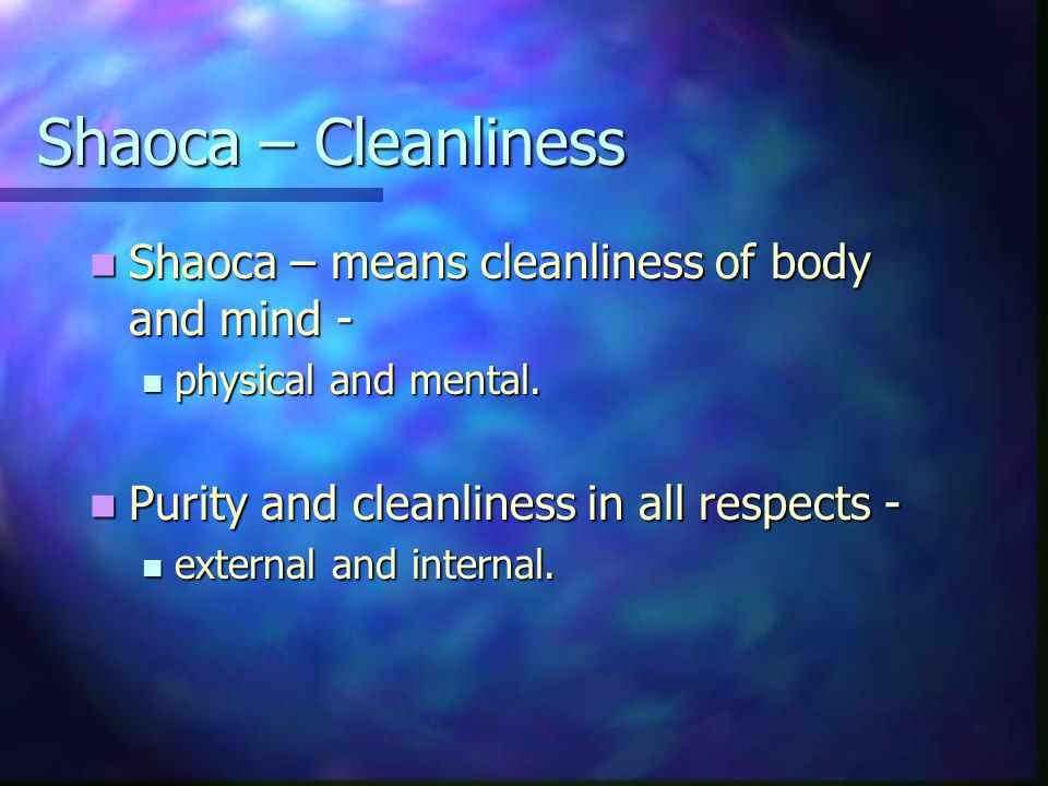 Shaoca – Cleanliness Shaoca – means cleanliness of body and mind - Shaoca – means cleanliness of body and mind - physical and mental.