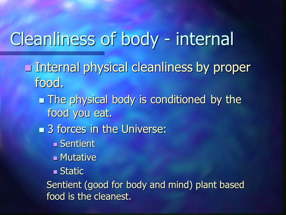 Cleanliness of body - internal Internal physical cleanliness by proper food.