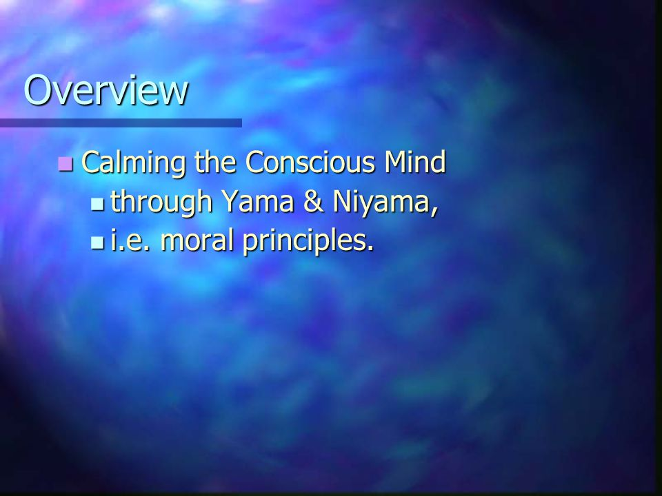 Overview Calming the Conscious Mind Calming the Conscious Mind through Yama & Niyama, through Yama & Niyama, i.e.