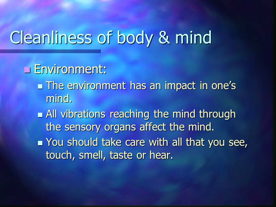Cleanliness of body & mind Environment: Environment: The environment has an impact in one's mind.