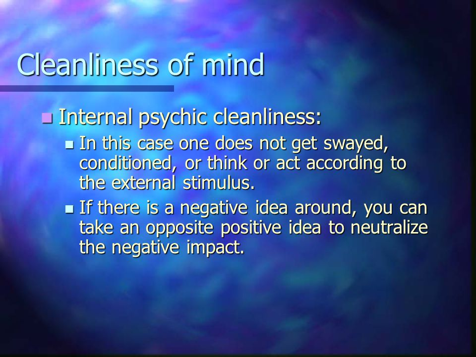 Cleanliness of mind Internal psychic cleanliness: Internal psychic cleanliness: In this case one does not get swayed, conditioned, or think or act according to the external stimulus.