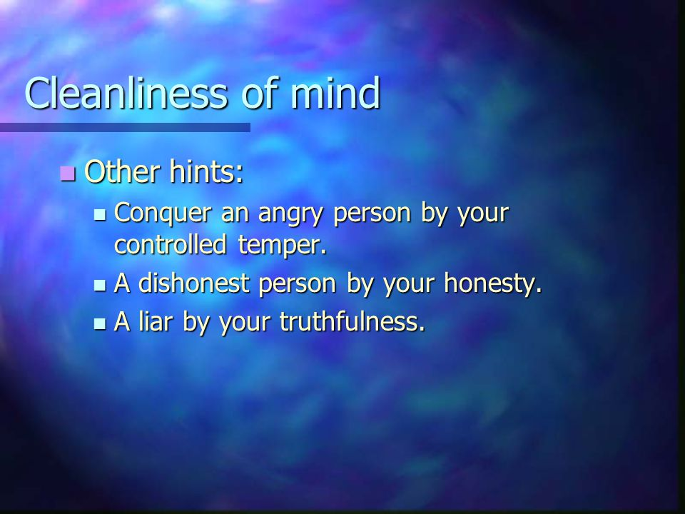 Cleanliness of mind Other hints: Other hints: Conquer an angry person by your controlled temper.