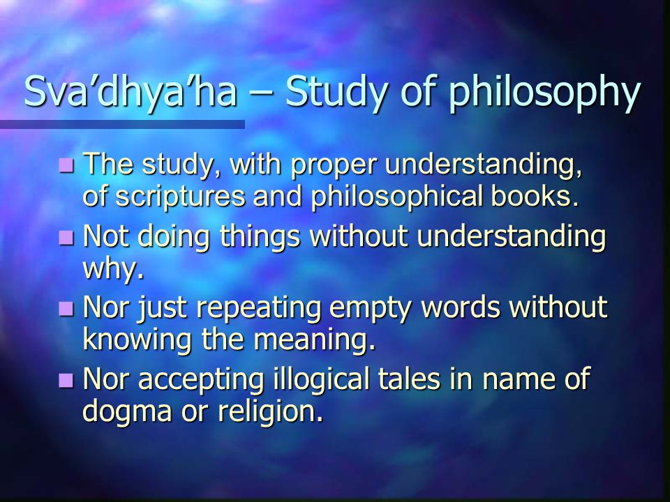 Sva'dhya'ha – Study of philosophy The study, with proper understanding, of scriptures and philosophical books.