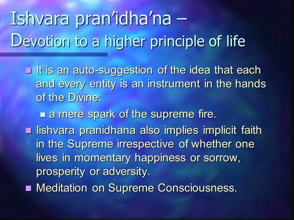 Ishvara pran'idha'na – D evotion to a higher principle of life It is an auto-suggestion of the idea that each and every entity is an instrument in the hands of the Divine: It is an auto-suggestion of the idea that each and every entity is an instrument in the hands of the Divine: a mere spark of the supreme fire.