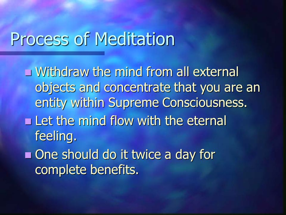 Process of Meditation Withdraw the mind from all external objects and concentrate that you are an entity within Supreme Consciousness.