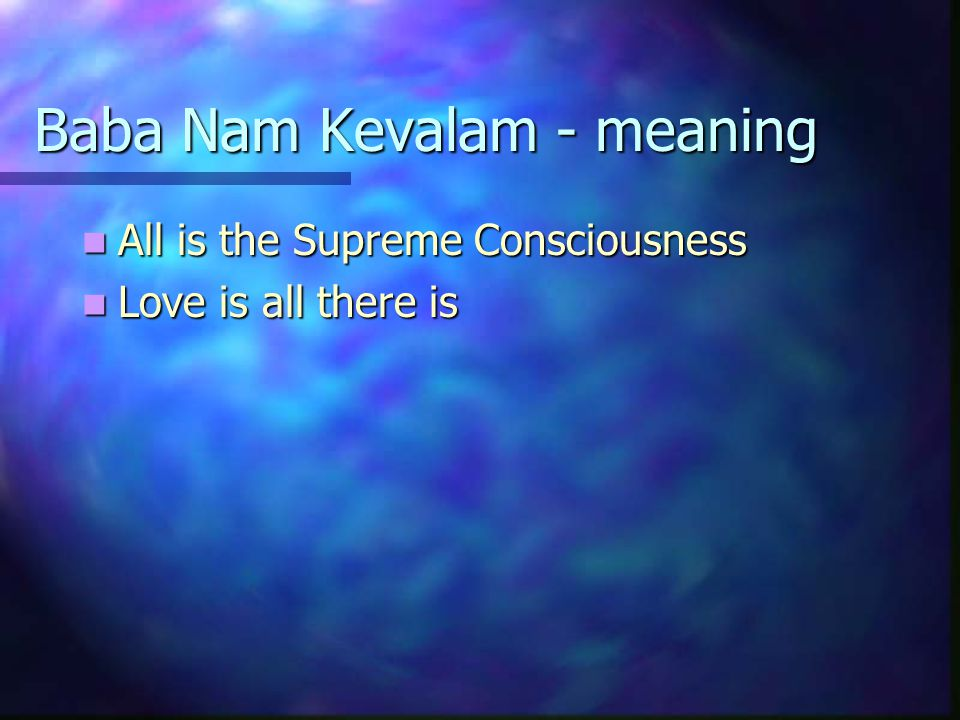 Baba Nam Kevalam - meaning All is the Supreme Consciousness All is the Supreme Consciousness Love is all there is Love is all there is