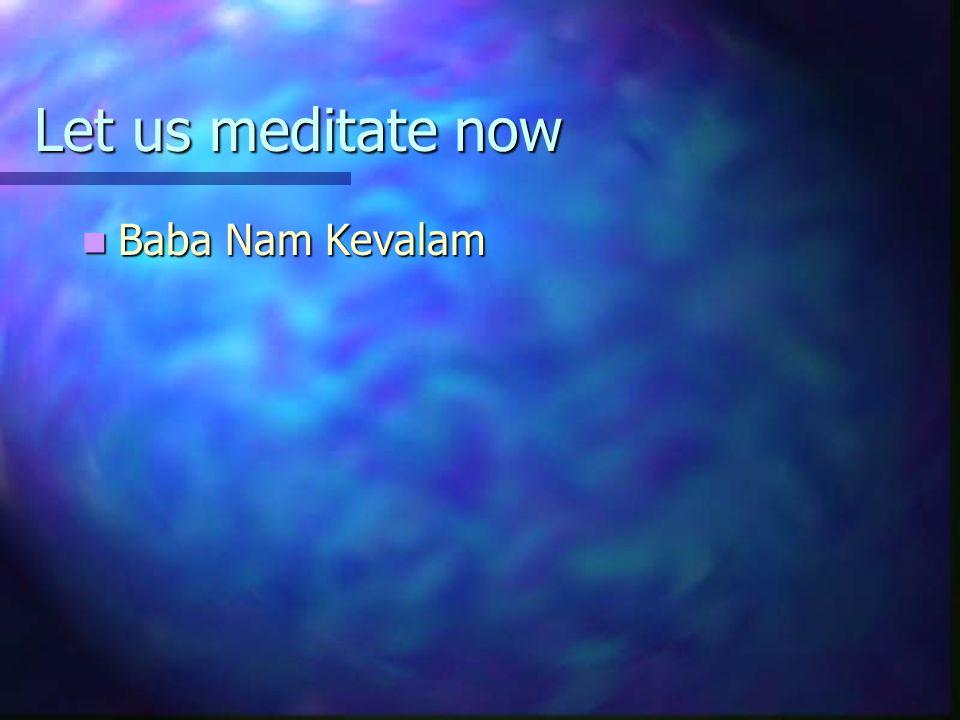 Let us meditate now Baba Nam Kevalam Baba Nam Kevalam