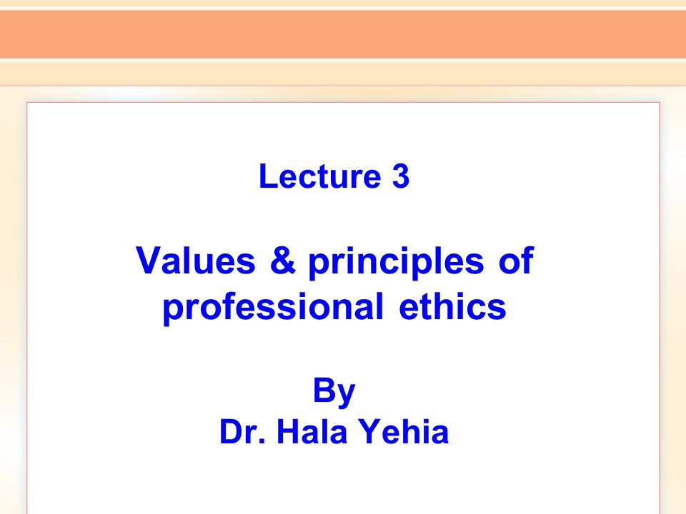 Lecture 3 Values & principles of professional ethics By Dr. Hala Yehia