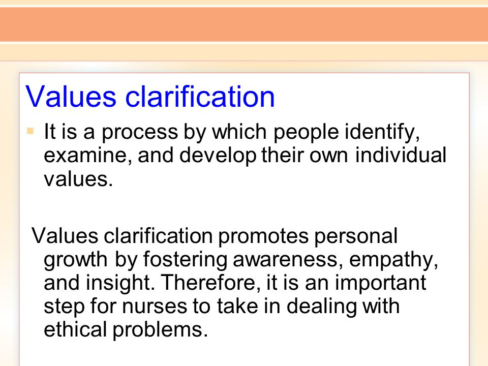 Values clarification  It is a process by which people identify, examine, and develop their own individual values.
