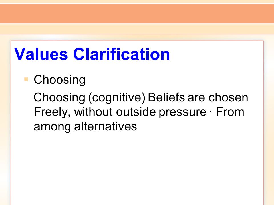 Values Clarification  Choosing Choosing (cognitive) Beliefs are chosen Freely, without outside pressure · From among alternatives