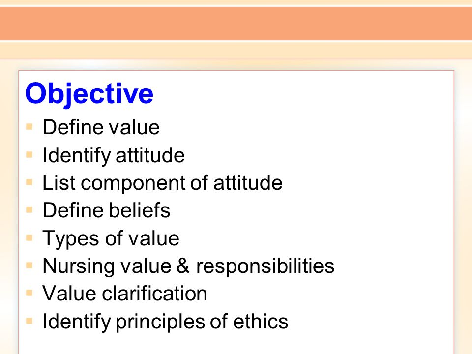 Objective  Define value  Identify attitude  List component of attitude  Define beliefs  Types of value  Nursing value & responsibilities  Value clarification  Identify principles of ethics