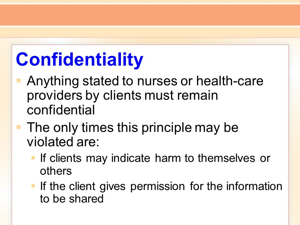 Confidentiality  Anything stated to nurses or health-care providers by clients must remain confidential  The only times this principle may be violated are:  If clients may indicate harm to themselves or others  If the client gives permission for the information to be shared