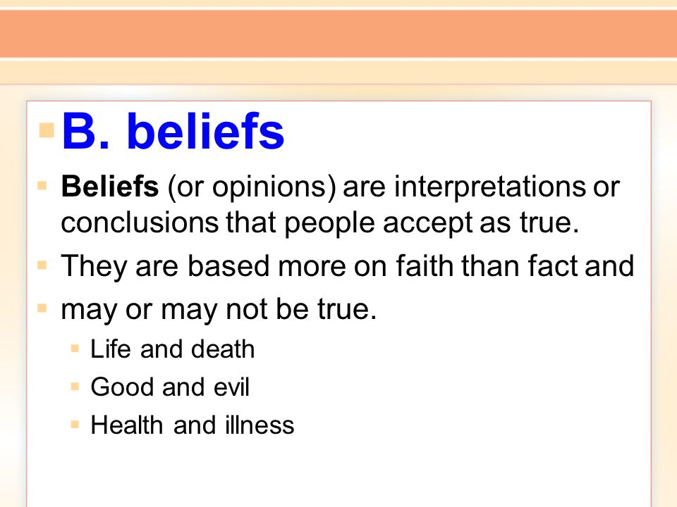  B. beliefs  Beliefs (or opinions) are interpretations or conclusions that people accept as true.