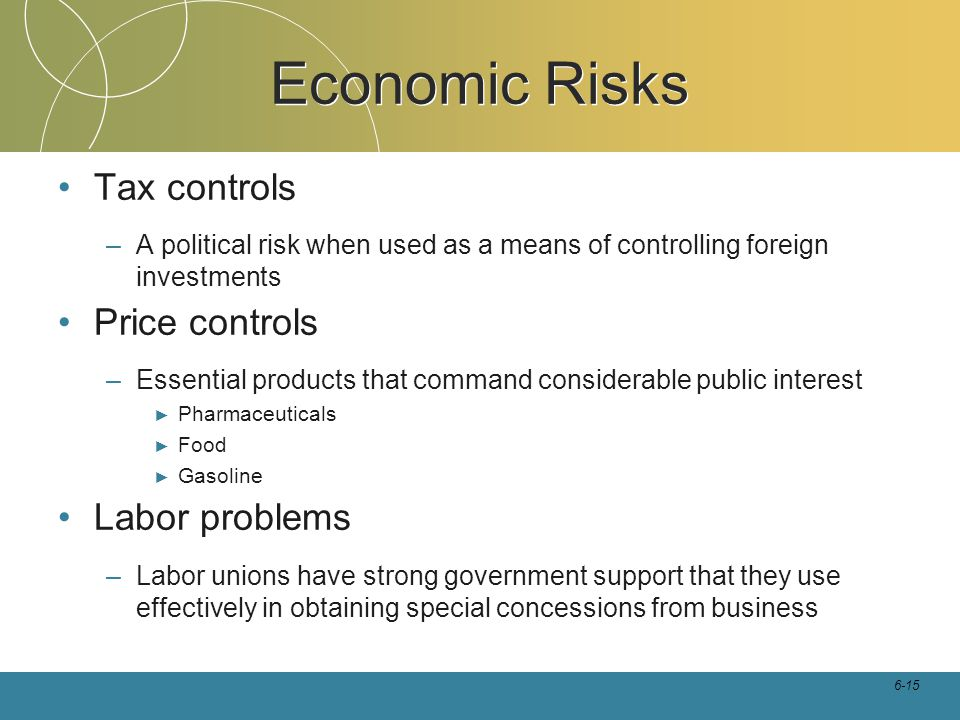 6-15 Economic Risks Tax controls –A political risk when used as a means of controlling foreign investments Price controls –Essential products that com