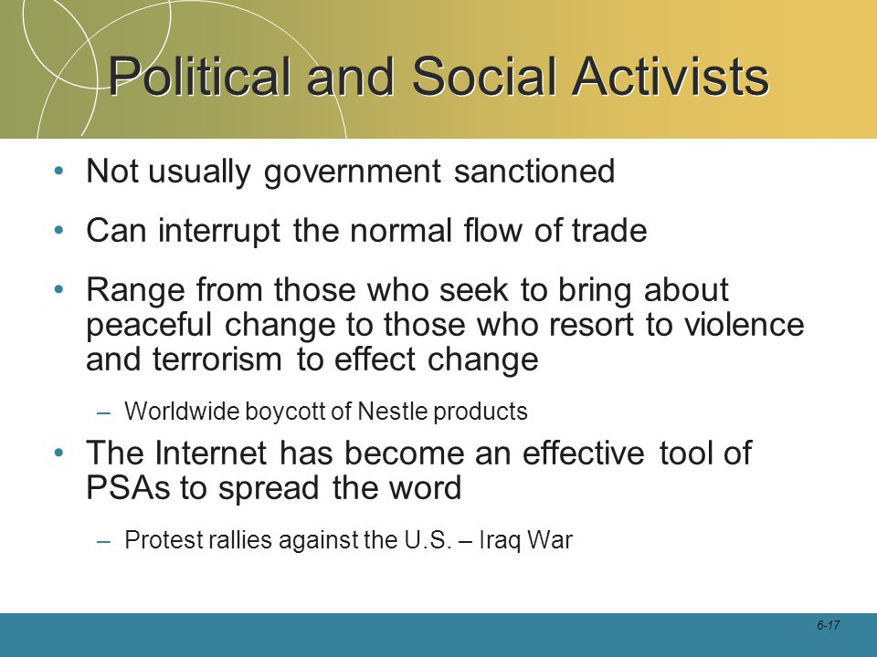 6-17 Political and Social Activists Not usually government sanctioned Can interrupt the normal flow of trade Range from those who seek to bring about