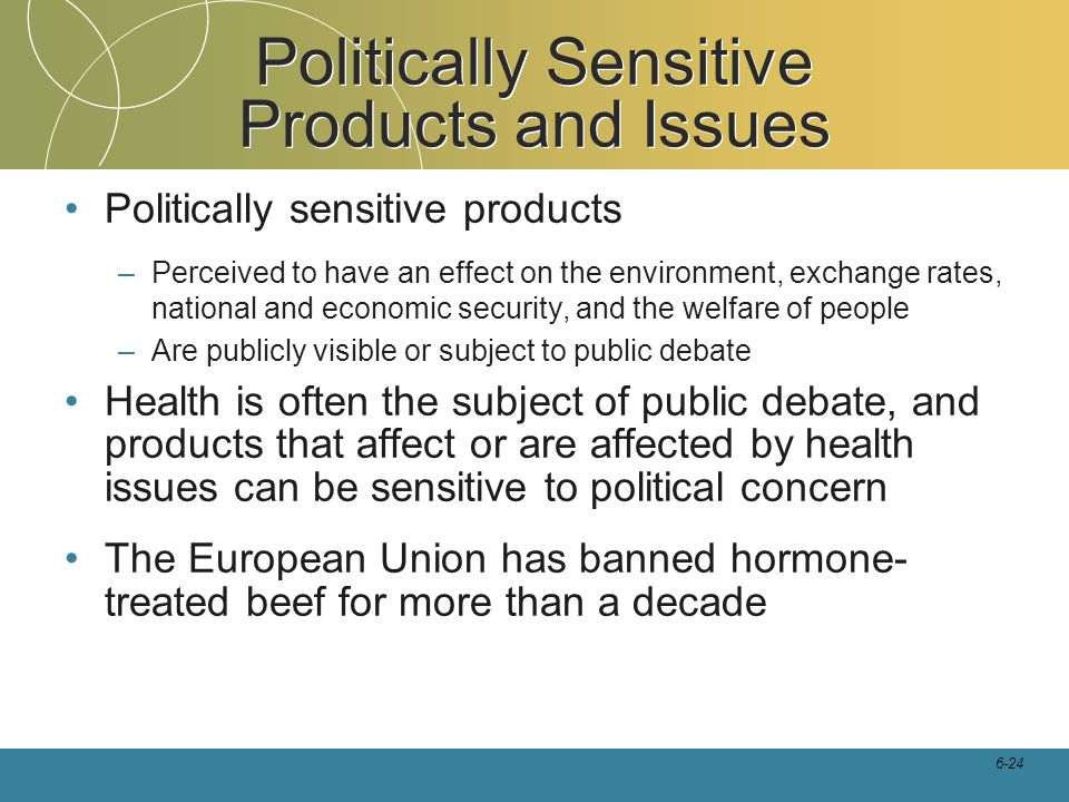 6-24 Politically Sensitive Products and Issues Politically sensitive products –Perceived to have an effect on the environment, exchange rates, nationa