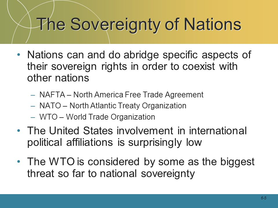 6-5 Nations can and do abridge specific aspects of their sovereign rights in order to coexist with other nations –NAFTA – North America Free Trade Agr
