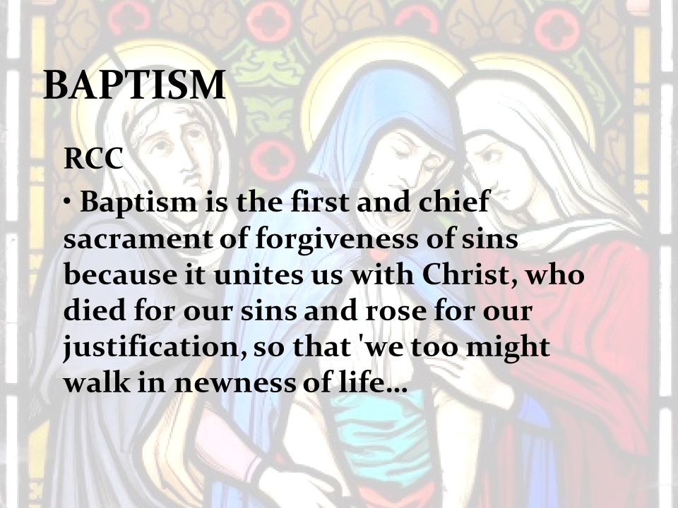 BAPTISM RCC Baptism is the first and chief sacrament of forgiveness of sins because it unites us with Christ, who died for our sins and rose for our justification, so that we too might walk in newness of life…