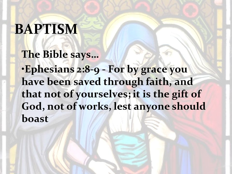 BAPTISM The Bible says… Ephesians 2:8-9 - For by grace you have been saved through faith, and that not of yourselves; it is the gift of God, not of works, lest anyone should boast