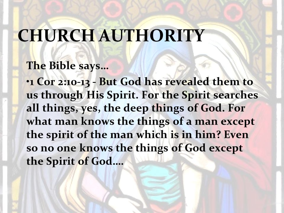 CHURCH AUTHORITY The Bible says… 1 Cor 2:10-13 - But God has revealed them to us through His Spirit.