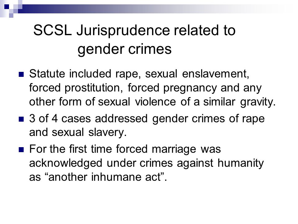SCSL Jurisprudence related to gender crimes Statute included rape, sexual enslavement, forced prostitution, forced pregnancy and any other form of sexual violence of a similar gravity.