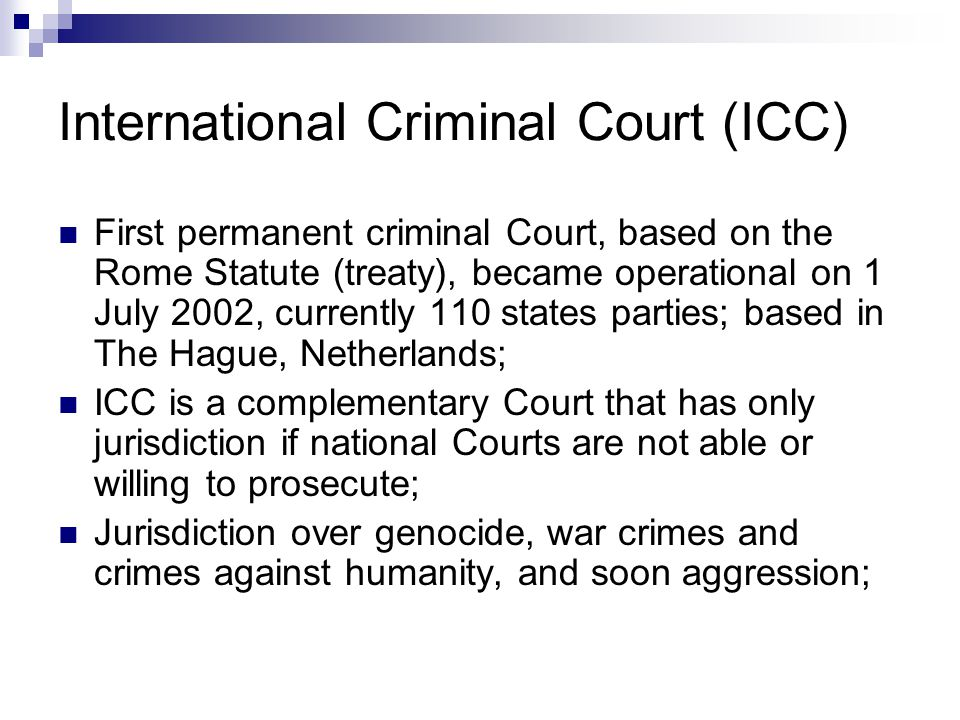 International Criminal Court (ICC) First permanent criminal Court, based on the Rome Statute (treaty), became operational on 1 July 2002, currently 110 states parties; based in The Hague, Netherlands; ICC is a complementary Court that has only jurisdiction if national Courts are not able or willing to prosecute; Jurisdiction over genocide, war crimes and crimes against humanity, and soon aggression;