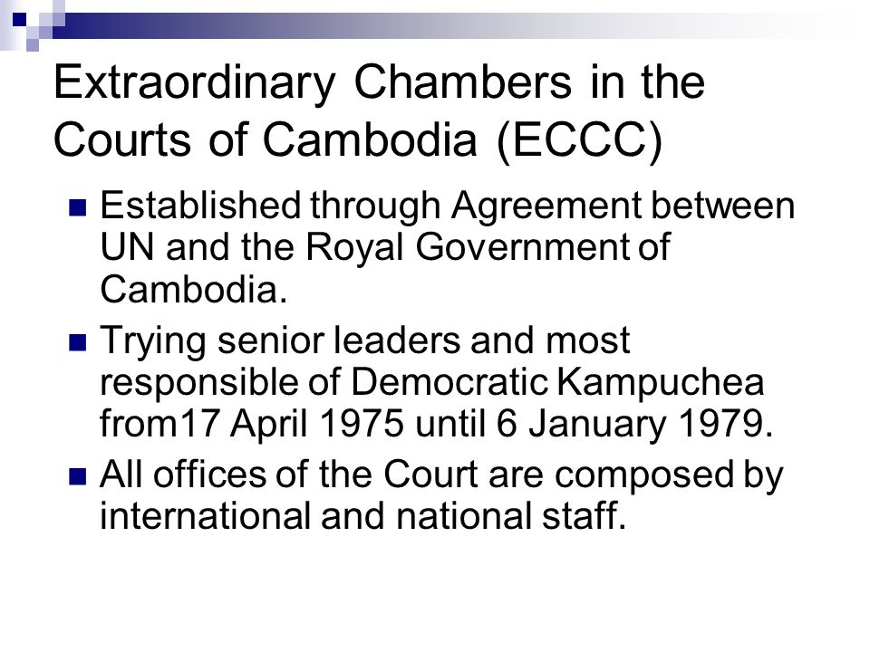 Extraordinary Chambers in the Courts of Cambodia (ECCC) Established through Agreement between UN and the Royal Government of Cambodia.