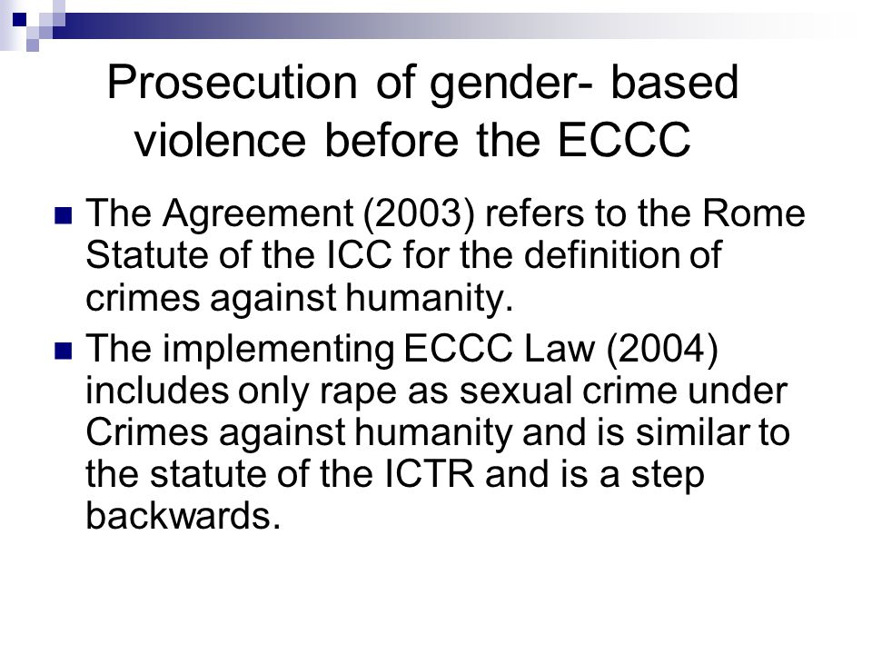 Prosecution of gender- based violence before the ECCC The Agreement (2003) refers to the Rome Statute of the ICC for the definition of crimes against humanity.