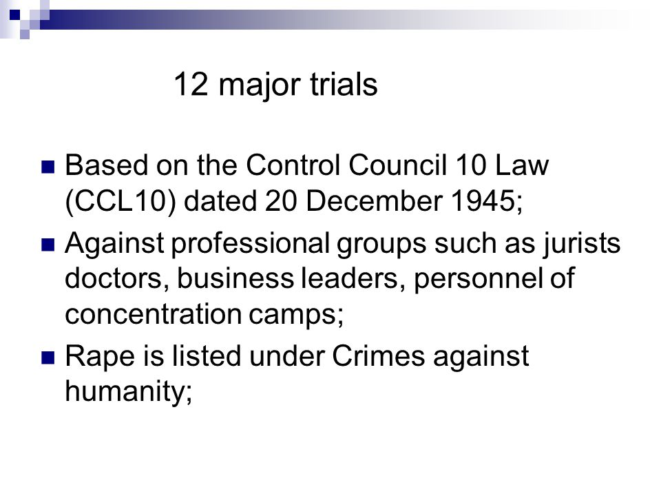 12 major trials Based on the Control Council 10 Law (CCL10) dated 20 December 1945; Against professional groups such as jurists doctors, business leaders, personnel of concentration camps; Rape is listed under Crimes against humanity;