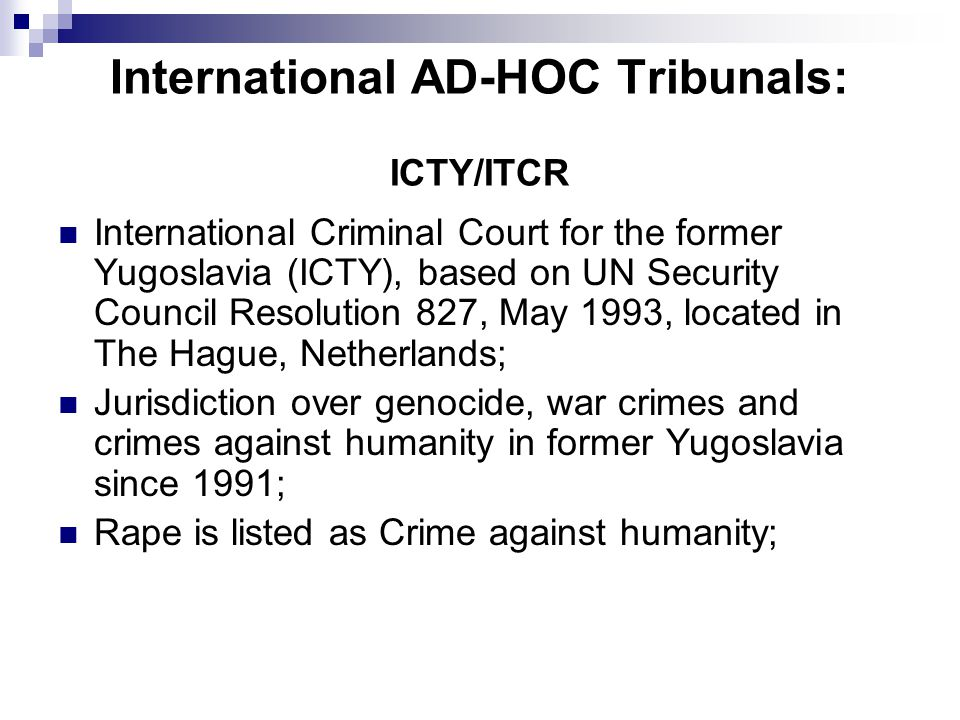 International AD-HOC Tribunals: ICTY/ITCR International Criminal Court for the former Yugoslavia (ICTY), based on UN Security Council Resolution 827,