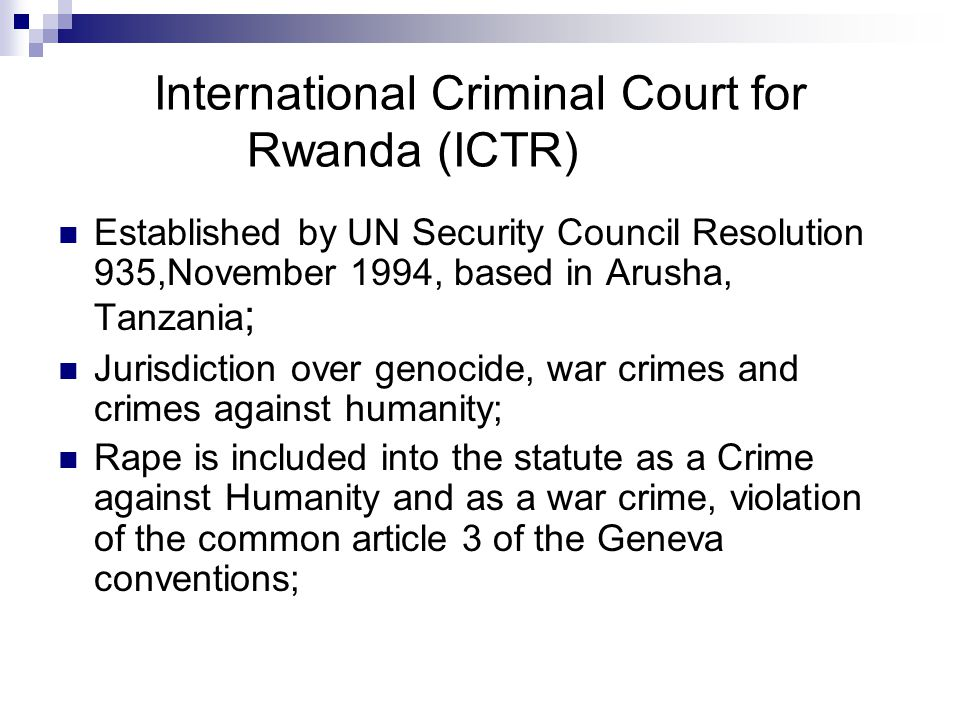 International Criminal Court for Rwanda (ICTR) Established by UN Security Council Resolution 935,November 1994, based in Arusha, Tanzania ; Jurisdiction over genocide, war crimes and crimes against humanity; Rape is included into the statute as a Crime against Humanity and as a war crime, violation of the common article 3 of the Geneva conventions;