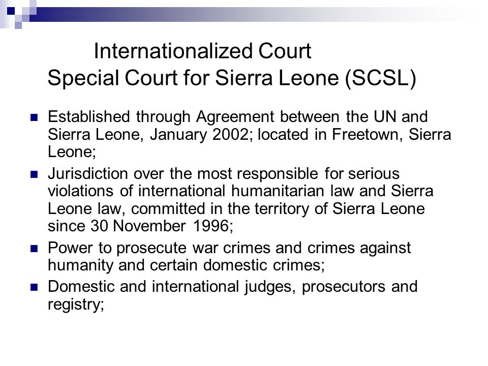 Internationalized Court Special Court for Sierra Leone (SCSL) Established through Agreement between the UN and Sierra Leone, January 2002; located in Freetown, Sierra Leone; Jurisdiction over the most responsible for serious violations of international humanitarian law and Sierra Leone law, committed in the territory of Sierra Leone since 30 November 1996; Power to prosecute war crimes and crimes against humanity and certain domestic crimes; Domestic and international judges, prosecutors and registry;
