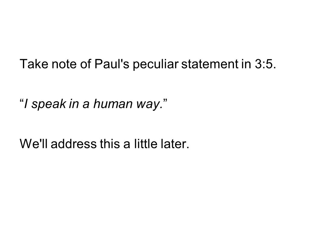 "Take note of Paul's peculiar statement in 3:5. ""I speak in a human way."" We'll address this a little later."
