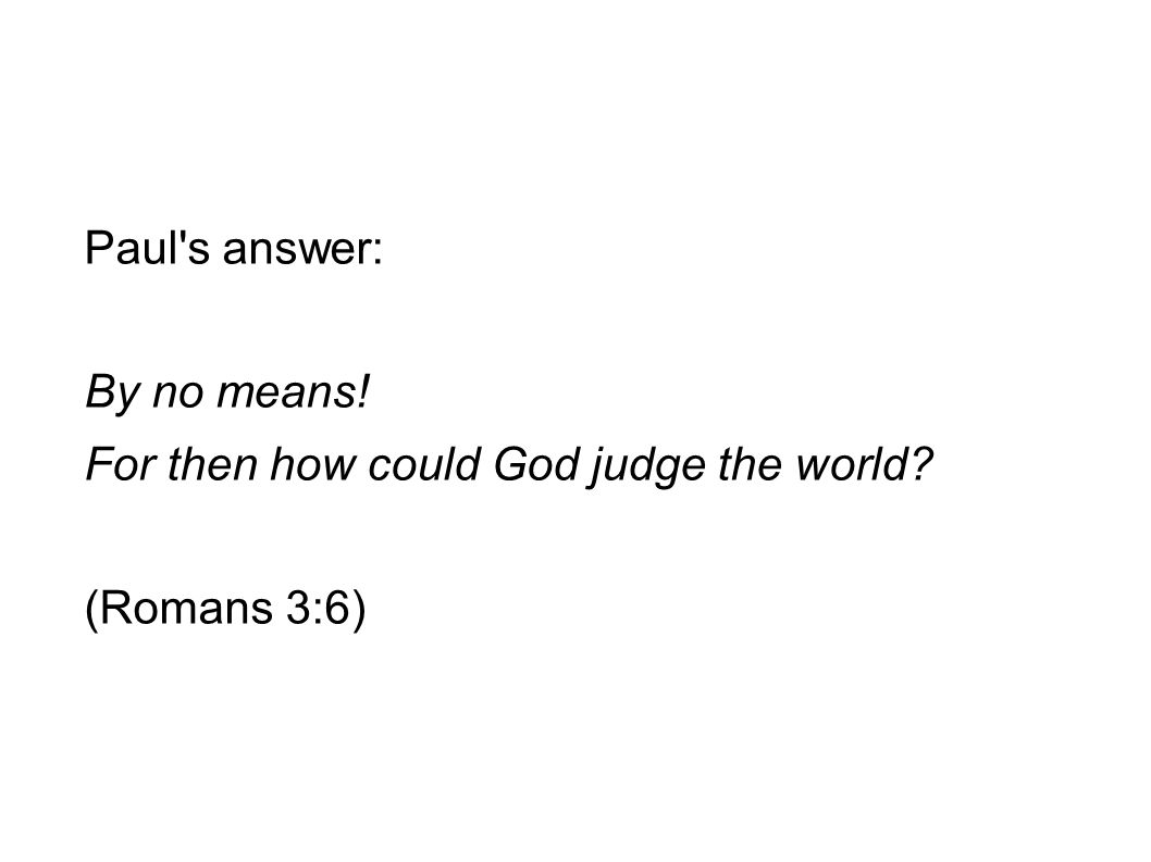 Paul's answer: By no means! For then how could God judge the world? (Romans 3:6)