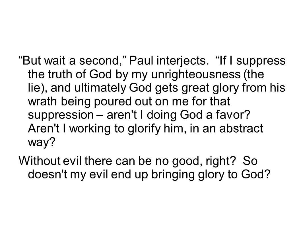 """But wait a second,"" Paul interjects. ""If I suppress the truth of God by my unrighteousness (the lie), and ultimately God gets great glory from his wr"