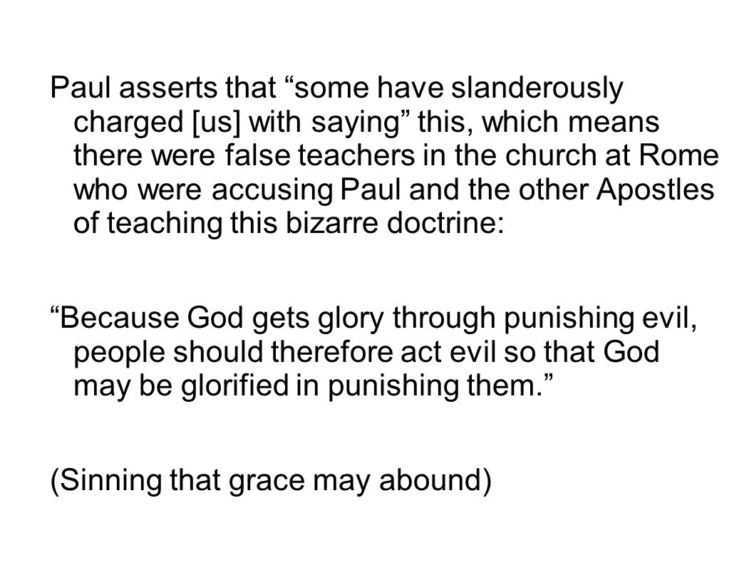 "Paul asserts that ""some have slanderously charged [us] with saying"" this, which means there were false teachers in the church at Rome who were accusin"