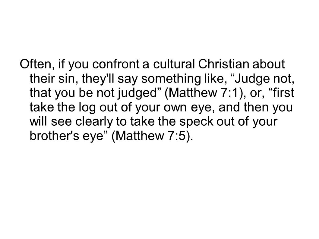 "Often, if you confront a cultural Christian about their sin, they'll say something like, ""Judge not, that you be not judged"" (Matthew 7:1), or, ""first"