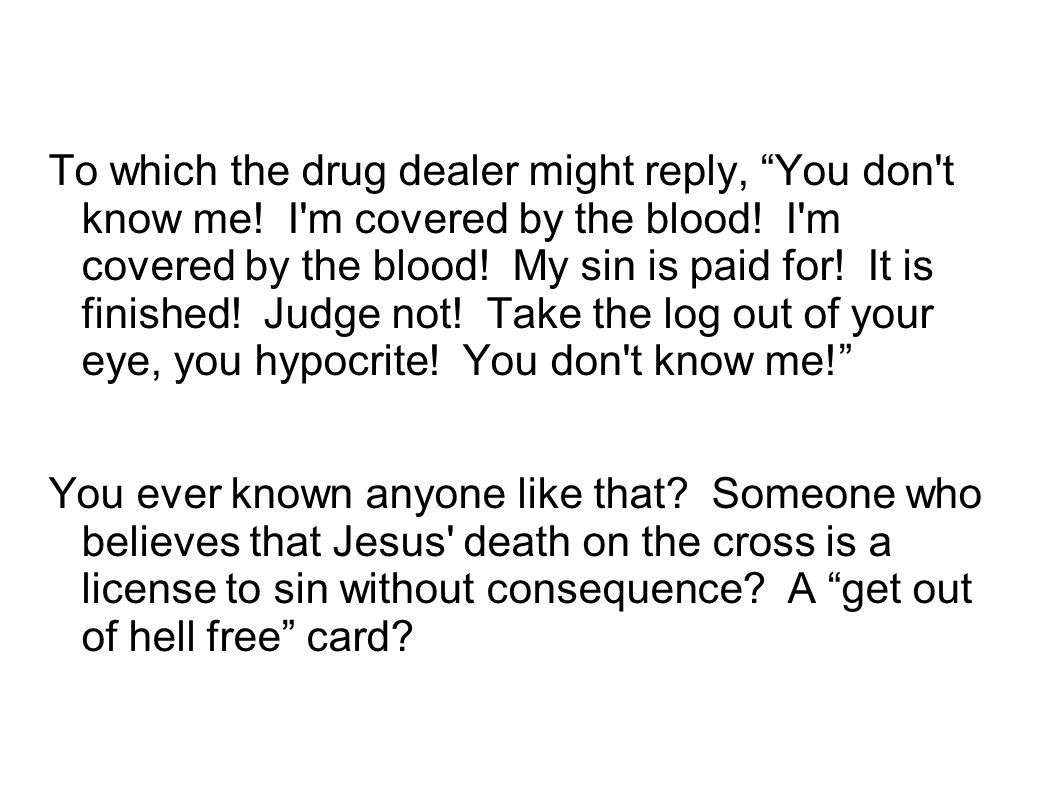 "To which the drug dealer might reply, ""You don't know me! I'm covered by the blood! I'm covered by the blood! My sin is paid for! It is finished! Judg"