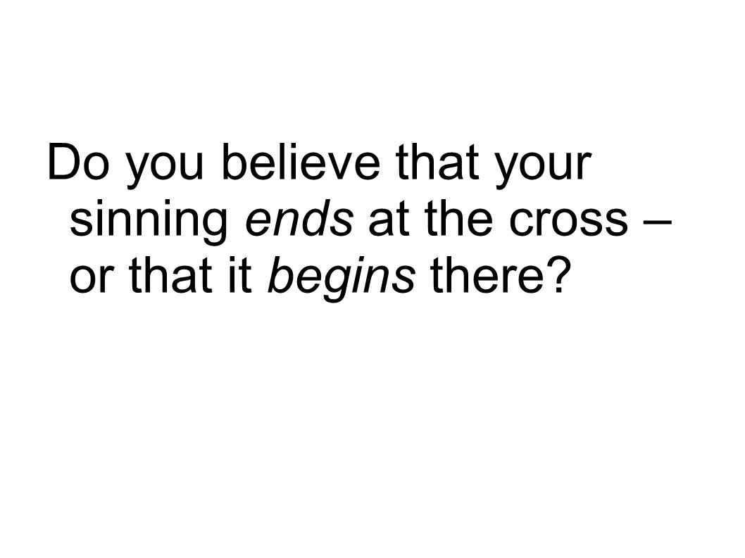 Do you believe that your sinning ends at the cross – or that it begins there?